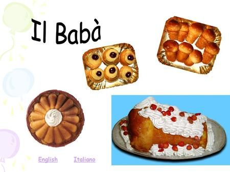 ItalianoEnglish. THE BABA' The Babà, invented by the Polish king Stanislaw Leszczynski, is famous for his gastronomic taste and became universal symbol.