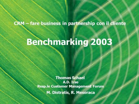 Benchmarking 2003 Thomas Schael A.D. Irso Resp.le Customer Management Forum M. Distratis, R. Mesoraca CRM – fare business in partnership con il cliente.