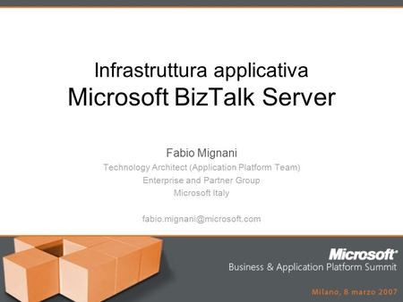 Infrastruttura applicativa Microsoft BizTalk Server Fabio Mignani Technology Architect (Application Platform Team) Enterprise and Partner Group Microsoft.