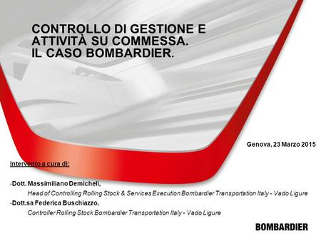 © Bombardier Inc. or its subsidiaries. All rights reserved. CONTROLLO DI GESTIONE E ATTIVITÀ SU COMMESSA. IL CASO BOMBARDIER. Genova, 23 Marzo 2015 Intervento.