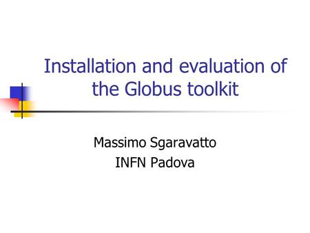 Installation and evaluation of the Globus toolkit Massimo Sgaravatto INFN Padova.