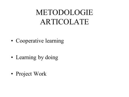 METODOLOGIE ARTICOLATE Cooperative learning Learning by doing Project Work.