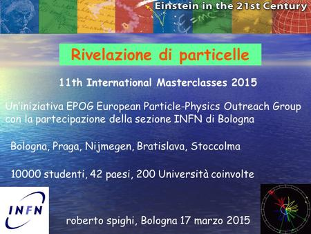 1 Rivelazione di particelle roberto spighi, Bologna 17 marzo 2015 11th International Masterclasses 2015 Un'iniziativa EPOG European Particle-Physics Outreach.