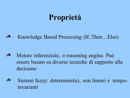 Proprietà Knowledge Based Processing (If..Then…Else) Motore inferenziale, o reasoning engine. Può essere basato su diverse tecniche di supporto alla decisione.