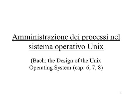 1 Amministrazione dei processi nel sistema operativo Unix (Bach: the Design of the Unix Operating System (cap: 6, 7, 8)