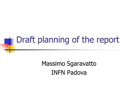 Draft planning of the report Massimo Sgaravatto INFN Padova.