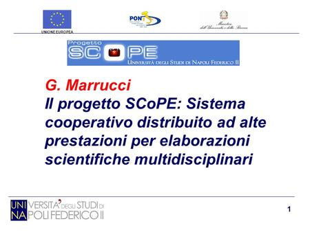 1 G. Marrucci Il progetto SCoPE: Sistema cooperativo distribuito ad alte prestazioni per elaborazioni scientifiche multidisciplinari UNIONE EUROPEA.