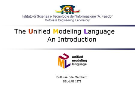 "Istituto di Scienza e Tecnologie dell'Informazione ""A. Faedo"" Software Engineering Laboratory The Unified Modeling Language An Introduction Dott.ssa Eda."