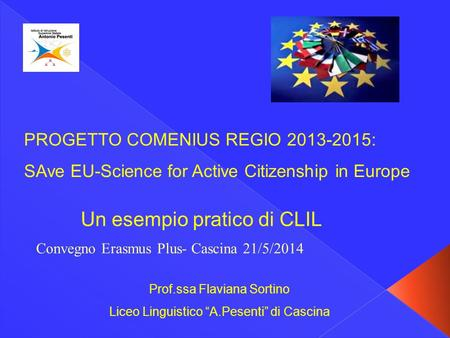 "PROGETTO COMENIUS REGIO 2013-2015: SAve EU-Science for Active Citizenship in Europe Prof.ssa Flaviana Sortino Liceo Linguistico ""A.Pesenti"" di Cascina."