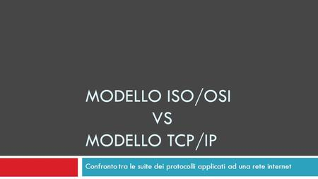 MODELLO ISO/OSI VS MODELLO TCP/IP Confronto tra le suite dei protocolli applicati ad una rete internet.