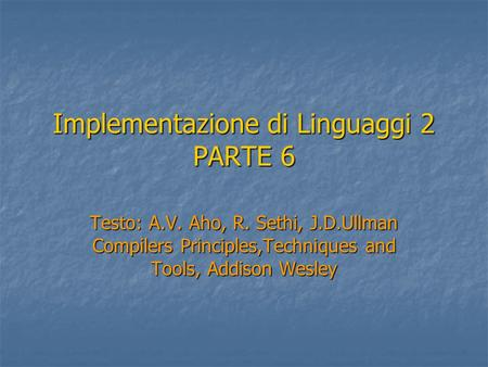 Implementazione di Linguaggi 2 PARTE 6 Testo: A.V. Aho, R. Sethi, J.D.Ullman Compilers Principles,Techniques and Tools, Addison Wesley.