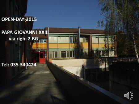 OPEN-DAY 2015 PAPA GIOVANNI XXIII via righi 2 BG Tel: 035 340424.
