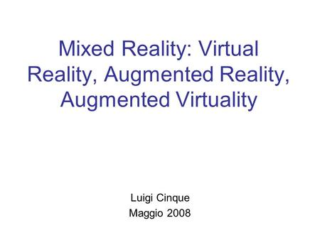Mixed Reality: Virtual Reality, Augmented Reality, Augmented Virtuality Luigi Cinque Maggio 2008.