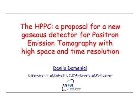 Danilo Domenici G.Bencivenni, M.Calvetti, C.D'Ambrosio, M.Poli Lener The HPPC: a proposal for a new gaseous detector for Positron Emission Tomography with.