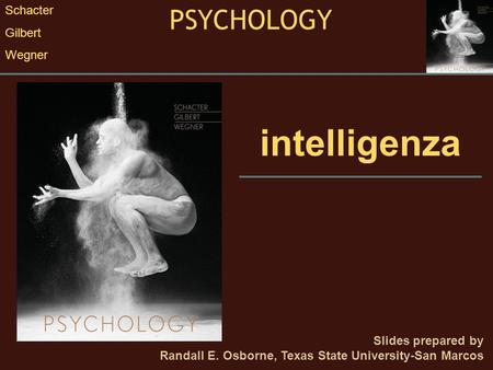 Intelligenza Slides prepared by Randall E. Osborne, Texas State University-San Marcos PSYCHOLOGY Schacter Gilbert Wegner.