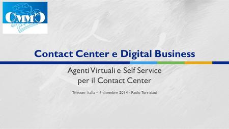 Contact Center e Digital Business Agenti Virtuali e Self Service per il Contact Center Telecom Italia – 4 dicembre 2014 - Paolo Turriziani.