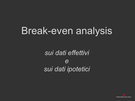 Break-even analysis sui dati effettivi e sui dati ipotetici.