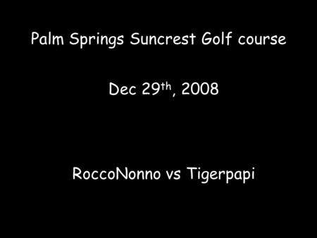 Palm Springs Suncrest Golf course Dec 29 th, 2008 RoccoNonno vs Tigerpapi.