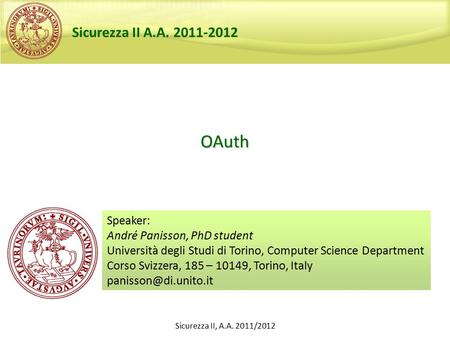 Sicurezza II, A.A. 2011/2012 OAuth Speaker: André Panisson, PhD student Università degli Studi di Torino, Computer Science Department Corso Svizzera, 185.