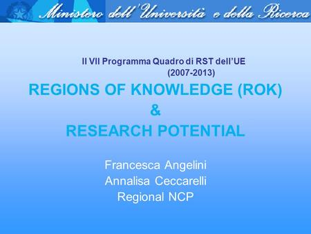 Il VII Programma Quadro di RST dell'UE (2007-2013) REGIONS OF KNOWLEDGE (ROK) & RESEARCH POTENTIAL Francesca Angelini Annalisa Ceccarelli Regional NCP.
