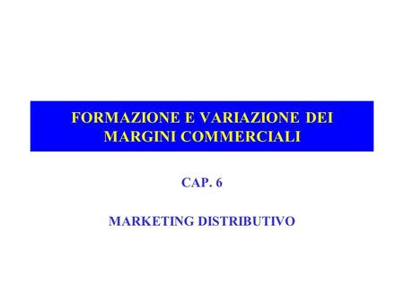 FORMAZIONE E VARIAZIONE DEI MARGINI COMMERCIALI CAP. 6 MARKETING DISTRIBUTIVO.