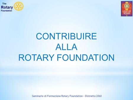 CONTRIBUIRE ALLA ROTARY FOUNDATION Seminario di Formazione Rotary Foundation – Distretto 2060 The Rotary Foundation.