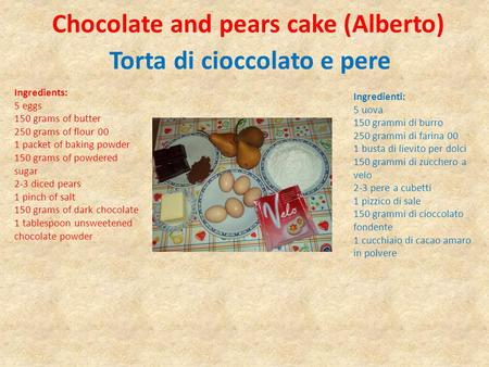 Chocolate and pears cake (Alberto) Torta di cioccolato e pere Ingredients: 5 eggs 150 grams of butter 250 grams of flour 00 1 packet of baking powder 150.