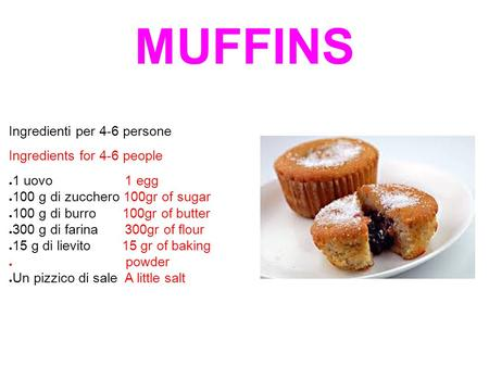 MUFFINS Ingredienti per 4-6 persone Ingredients for 4-6 people ● 1 uovo 1 egg ● 100 g di zucchero 100gr of sugar ● 100 g di burro 100gr of butter ● 300.