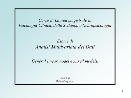 1 Corso di Laurea magistrale in Psicologia Clinica, dello Sviluppo e Neuropsicologia Esame di Analisi Multivariata dei Dati General linear model e mixed.