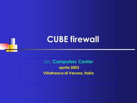CUBE firewall Lic. Computers Center aprile 2003 Villafranca di Verona, Italia.