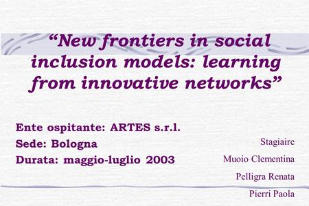 """New frontiers in social inclusion models: learning from innovative networks"" Ente ospitante: ARTES s.r.l. Sede: Bologna Durata: maggio-luglio 2003 Stagiaire."