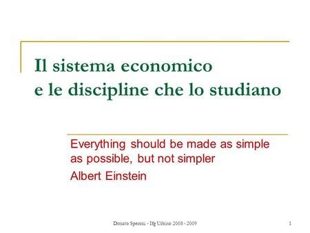 Donato Speroni - Ifg Urbino 2008 - 20091 Il sistema economico e le discipline che lo studiano Everything should be made as simple as possible, but not.