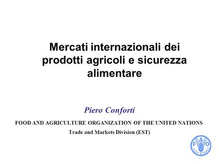 Mercati internazionali dei prodotti agricoli e sicurezza alimentare Piero Conforti FOOD AND AGRICULTURE ORGANIZATION OF THE UNITED NATIONS Trade and Markets.