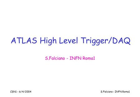CSN1 - 6/4/2004 S.Falciano - INFN Roma1 ATLAS High Level Trigger/DAQ S.Falciano - INFN Roma1.