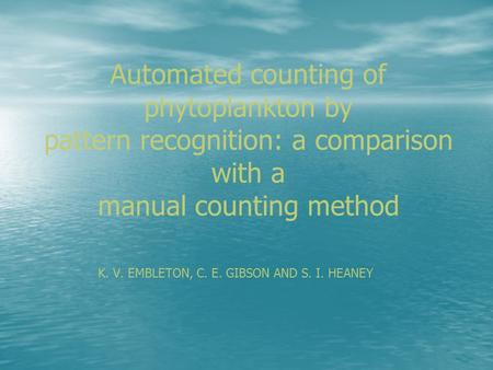 Automated counting of phytoplankton by pattern recognition: a comparison with a manual counting method K. V. EMBLETON, C. E. GIBSON AND S. I. HEANEY.