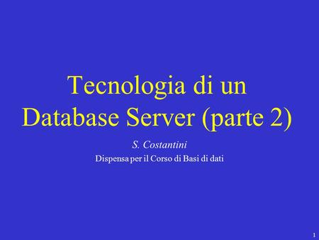 1 Tecnologia di un Database Server (parte 2) S. Costantini Dispensa per il Corso di Basi di dati.