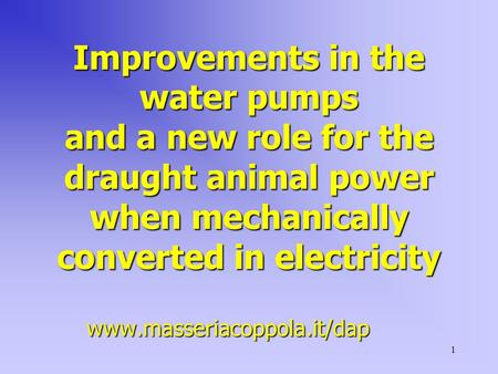 1 Improvements in the water pumps and a new role for the draught animal power when mechanically converted in electricity www.masseriacoppola.it/dap.