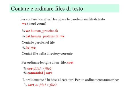 Contare e ordinare files di testo Per contare i caratteri, le righe e le parole in un file di testo wc (word count) % wc human_proteins.fa Conta le parole.
