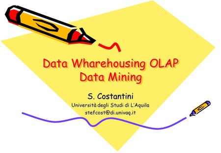 Data Wharehousing OLAP Data Mining S. Costantini Università degli Studi di L'Aquila