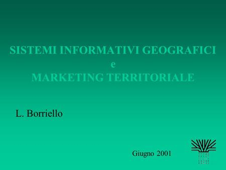 SISTEMI INFORMATIVI GEOGRAFICI e MARKETING TERRITORIALE L. Borriello Giugno 2001.