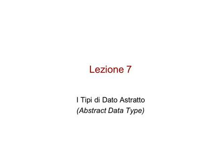 Lezione 7 I Tipi di Dato Astratto (Abstract Data Type)