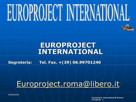 Europroject International di Simona D'Eugenio - 1 03/06/2015 EUROPROJECT INTERNATIONAL Segreteria: Tel. Fax. +(39) 06.99701240