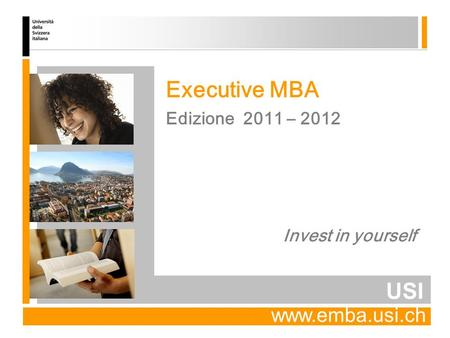 USI Edizione 2011 – 2012 Executive MBA Invest in yourself www.emba.usi.ch.