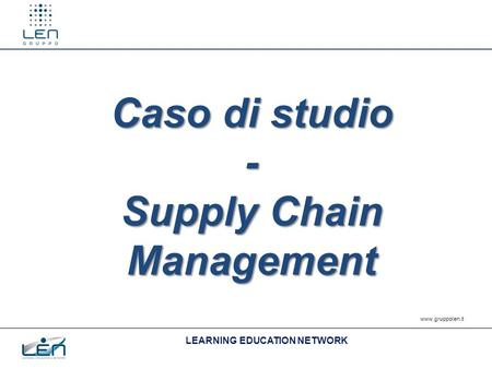 LEARNING EDUCATION NETWORK www.gruppolen.it Caso di studio - Supply Chain Management.