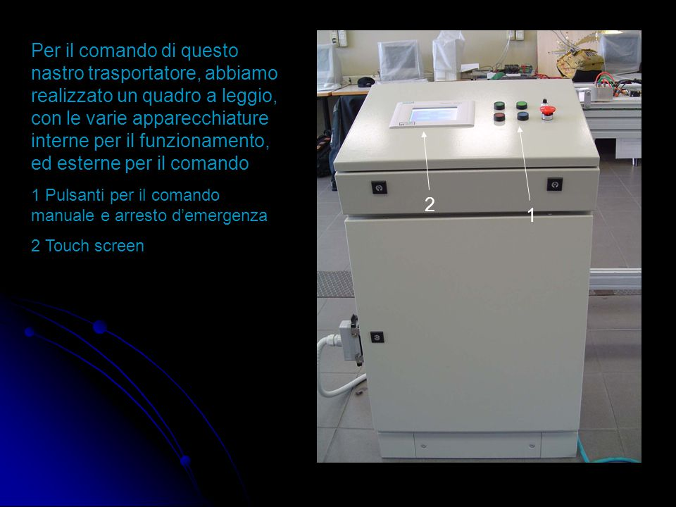 1 2 Per il comando di questo nastro trasportatore, abbiamo realizzato un quadro a leggio, con le varie apparecchiature interne per il funzionamento, ed esterne per il comando 1 Pulsanti per il comando manuale e arresto d'emergenza 2 Touch screen