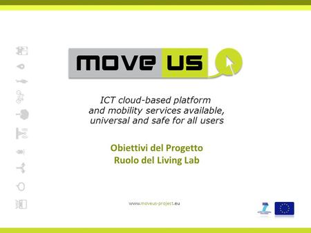 Obiettivi del Progetto Ruolo del Living Lab www.moveus-project.eu ICT cloud-based platform and mobility services available, universal and safe for all.
