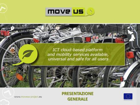 ICT cloud-based platform and mobility services available, universal and safe for all users PRESENTAZIONE GENERALE www.moveus-project.eu.