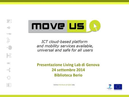 Presentazione Living Lab di Genova 24 settembre 2014 Biblioteca Berio www.moveus-project.eu ICT cloud-based platform and mobility services available, universal.