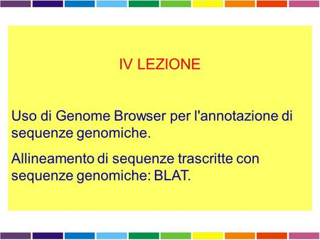 IV LEZIONE Uso di Genome Browser per l'annotazione di sequenze genomiche. Allineamento di sequenze trascritte con sequenze genomiche: BLAT.