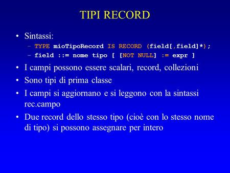 TIPI RECORD Sintassi: –TYPE mioTipoRecord IS RECORD (field[,field]*); –field ::= nome tipo [ [NOT NULL] := expr ] I campi possono essere scalari, record,